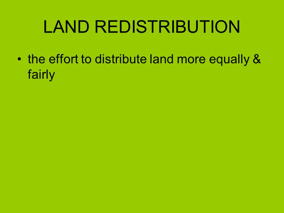 LAND REDISTRIBUTION the effort to distribute land more equally & fairly