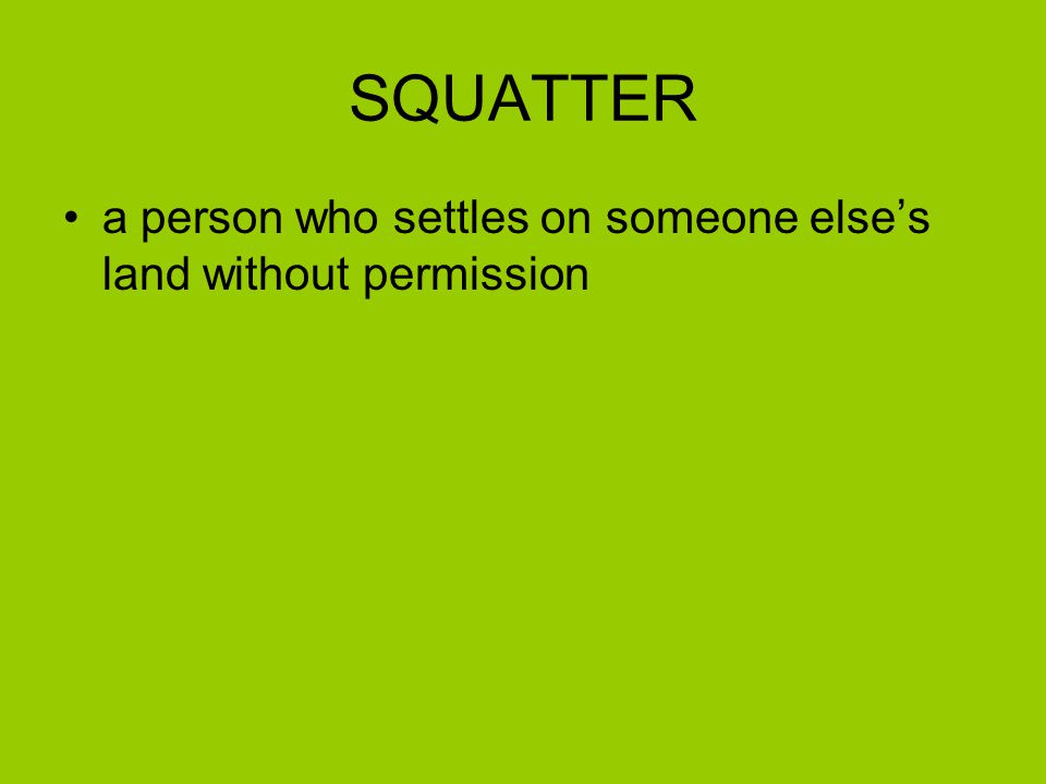 SQUATTER a person who settles on someone else's land without permission