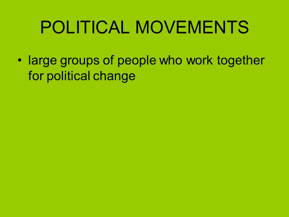 POLITICAL MOVEMENTS large groups of people who work together for political change