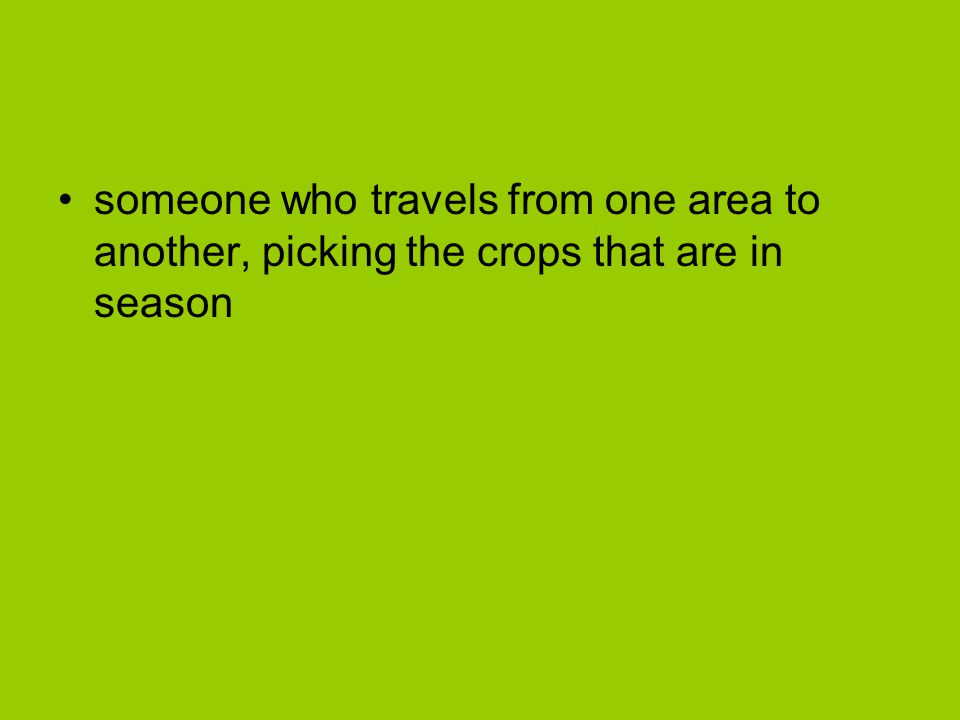 someone who travels from one area to another, picking the crops that are in season
