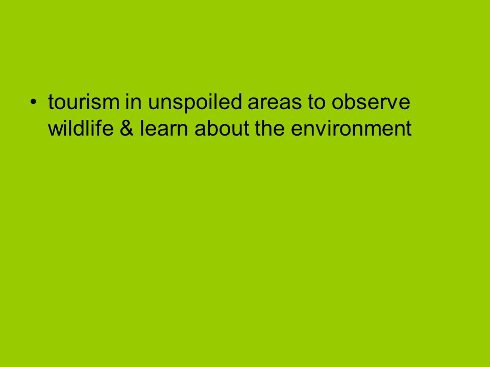 tourism in unspoiled areas to observe wildlife & learn about the environment