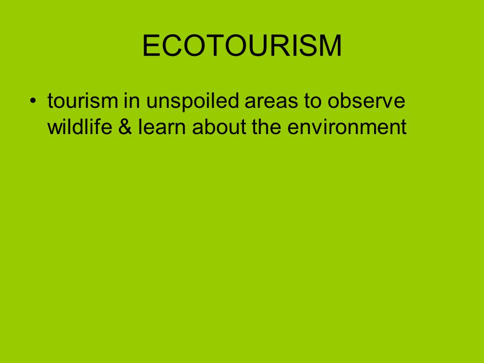 ECOTOURISM tourism in unspoiled areas to observe wildlife & learn about the environment