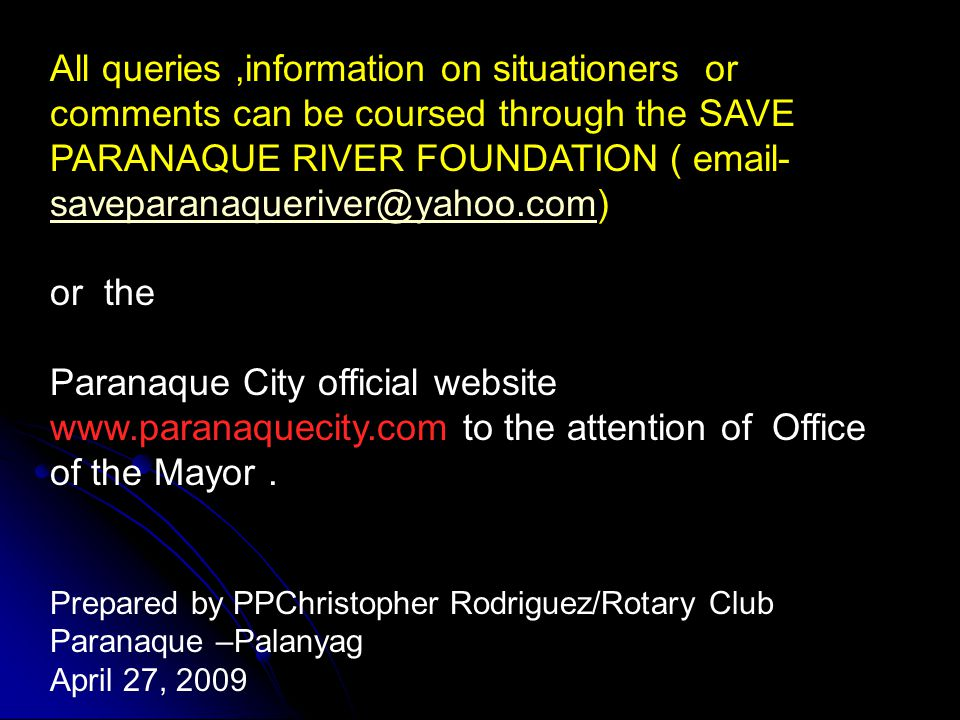 All queries,information on situationers or comments can be coursed through the SAVE PARANAQUE RIVER FOUNDATION ( email- saveparanaqueriver@yahoo.com) saveparanaqueriver@yahoo.com or the Paranaque City official website www.paranaquecity.com to the attention of Office of the Mayor.