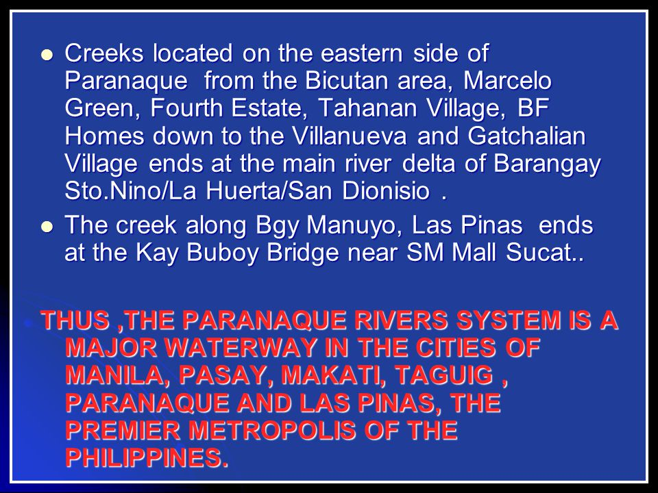 Creeks located on the eastern side of Paranaque from the Bicutan area, Marcelo Green, Fourth Estate, Tahanan Village, BF Homes down to the Villanueva and Gatchalian Village ends at the main river delta of Barangay Sto.Nino/La Huerta/San Dionisio.