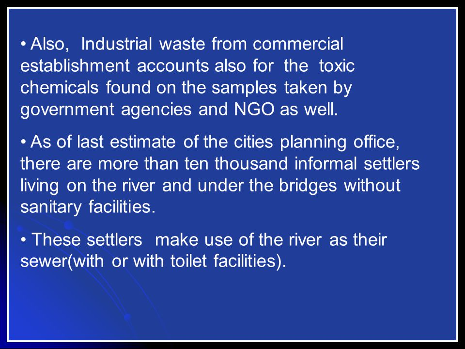 Also, Industrial waste from commercial establishment accounts also for the toxic chemicals found on the samples taken by government agencies and NGO as well.