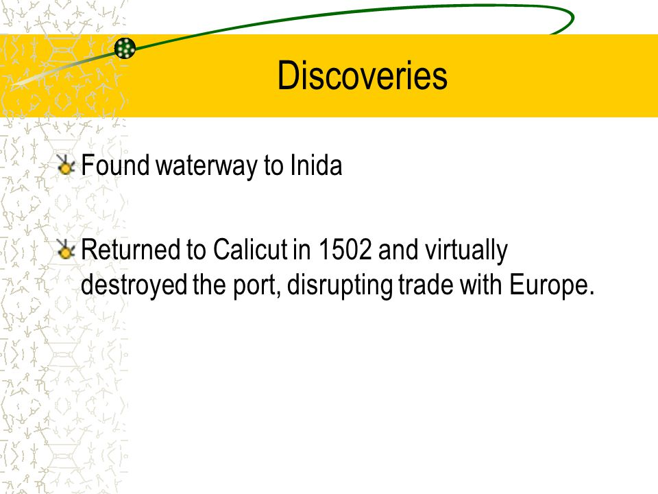 Discoveries Found waterway to Inida Returned to Calicut in 1502 and virtually destroyed the port, disrupting trade with Europe.