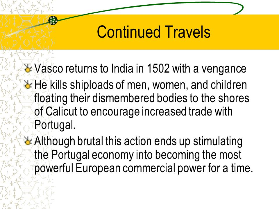 Continued Travels Vasco returns to India in 1502 with a vengance He kills shiploads of men, women, and children floating their dismembered bodies to the shores of Calicut to encourage increased trade with Portugal.