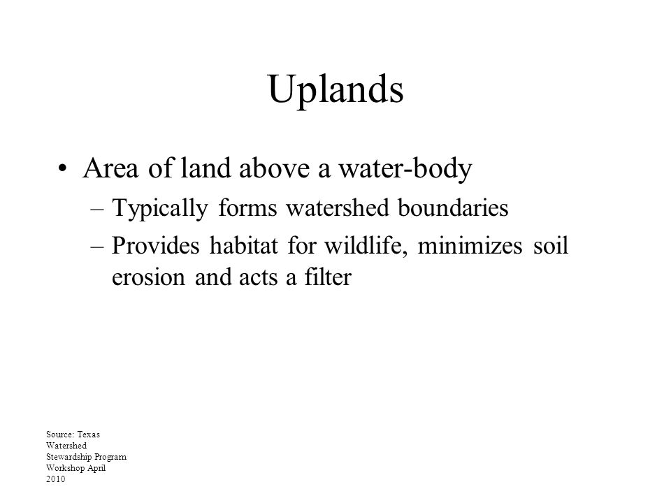 Uplands Area of land above a water-body –Typically forms watershed boundaries –Provides habitat for wildlife, minimizes soil erosion and acts a filter Source: Texas Watershed Stewardship Program Workshop April 2010