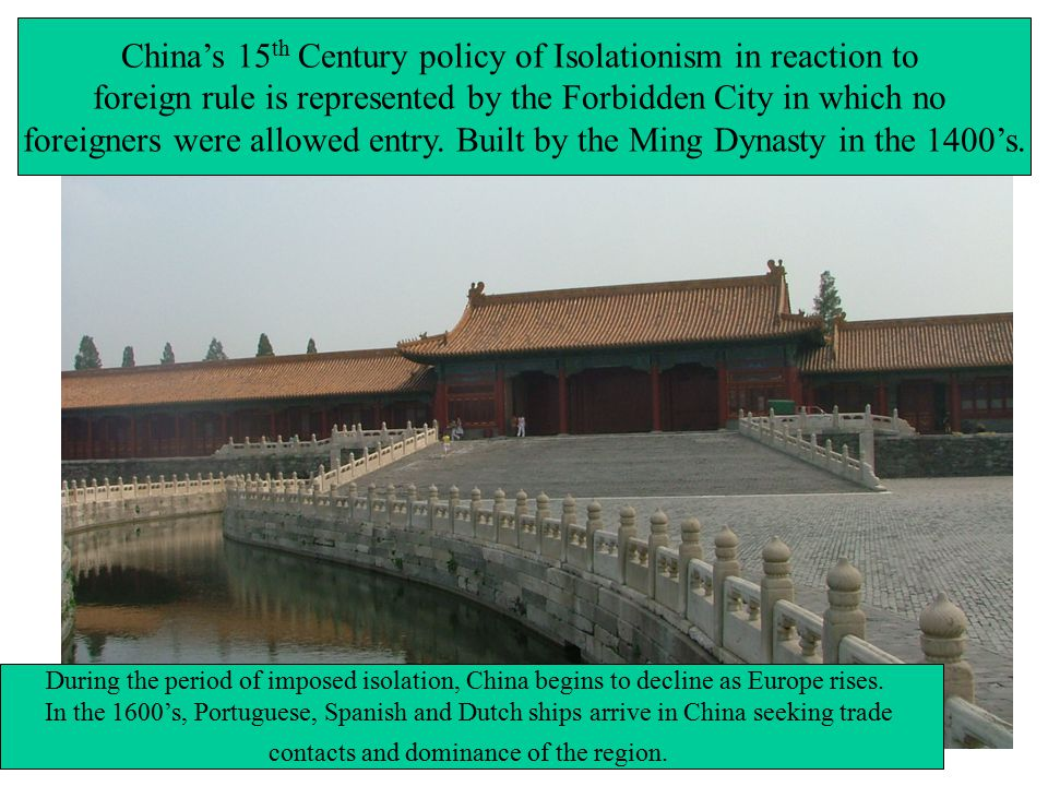 China's 15 th Century policy of Isolationism in reaction to foreign rule is represented by the Forbidden City in which no foreigners were allowed entry.