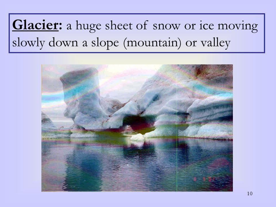 10 Glacier: a huge sheet of snow or ice moving slowly down a slope (mountain) or valley