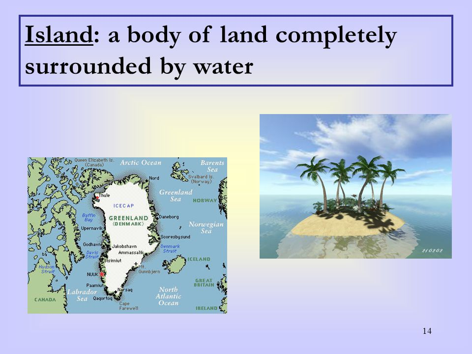 14 Island: a body of land completely surrounded by water