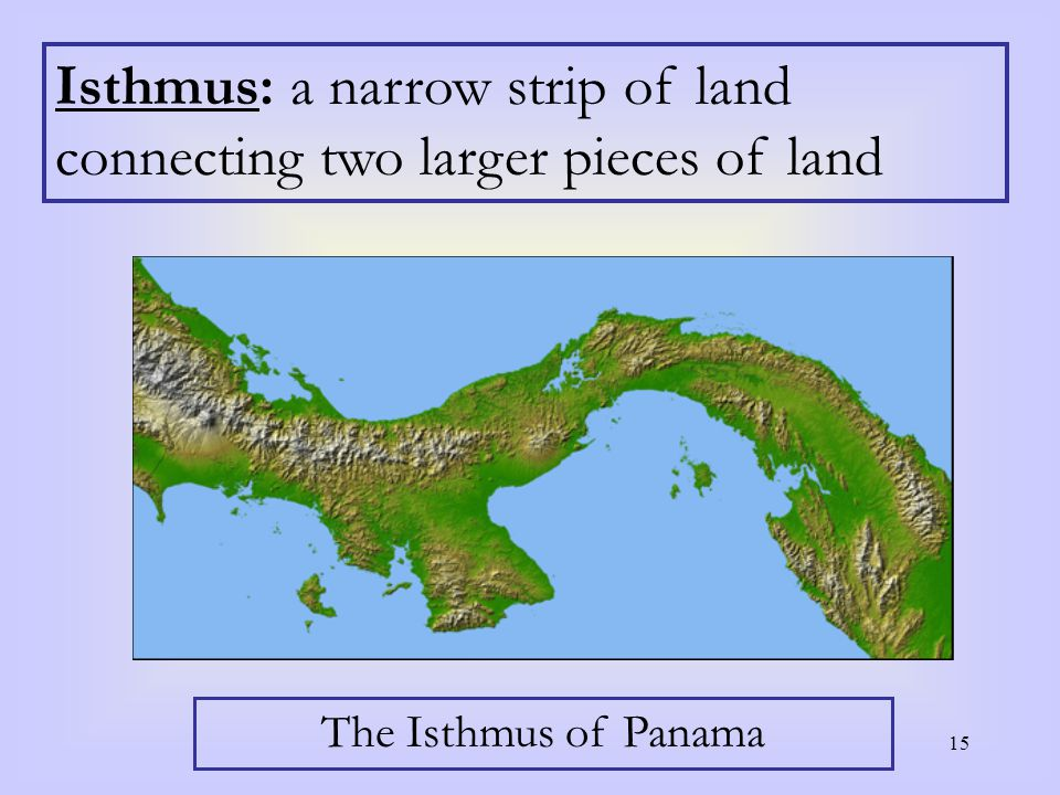 15 Isthmus: a narrow strip of land connecting two larger pieces of land The Isthmus of Panama