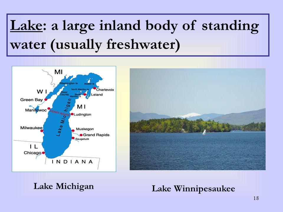 18 Lake: a large inland body of standing water (usually freshwater) Lake Michigan Lake Winnipesaukee