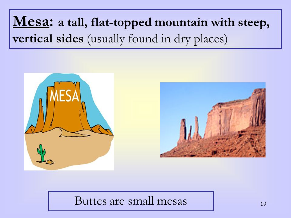 19 Mesa: a tall, flat-topped mountain with steep, vertical sides (usually found in dry places) Buttes are small mesas