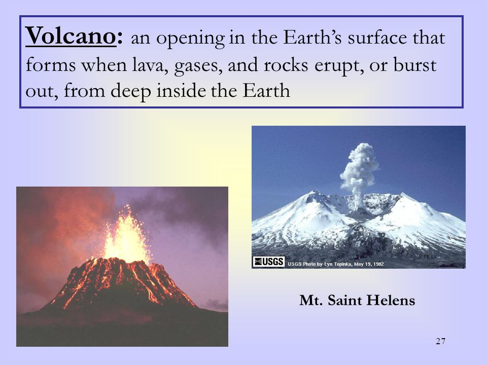 27 Volcano: an opening in the Earth's surface that forms when lava, gases, and rocks erupt, or burst out, from deep inside the Earth Mt. Saint Helens