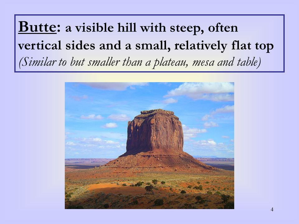 4 Butte: a visible hill with steep, often vertical sides and a small, relatively flat top (Similar to but smaller than a plateau, mesa and table)