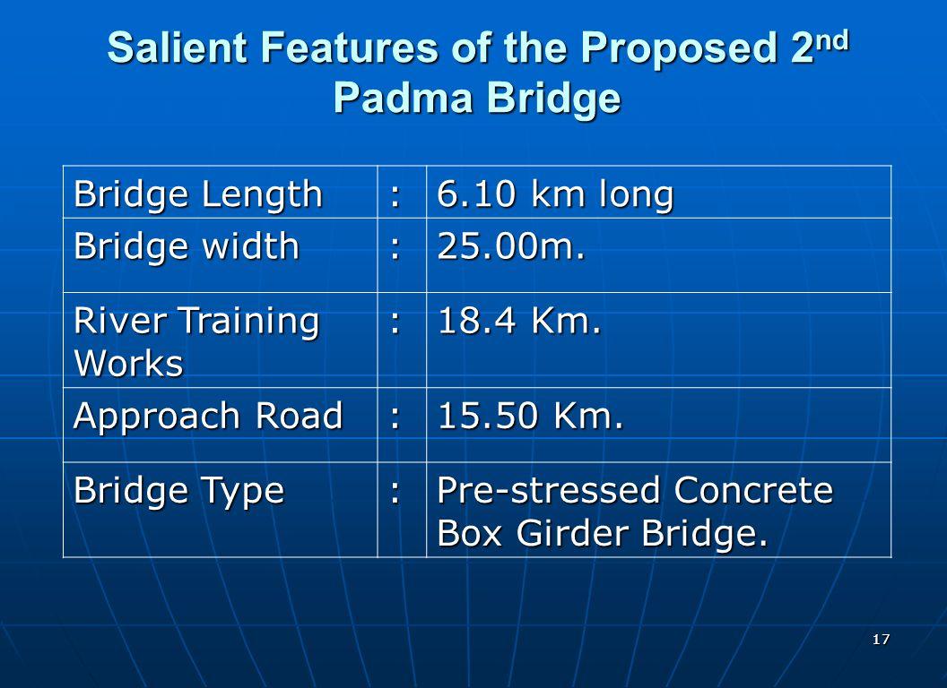 1717 Salient Features of the Proposed 2 nd Padma Bridge Bridge Length : 6.10 km long Bridge width :25.00m. River Training Works : 18.4 Km. Approach Ro