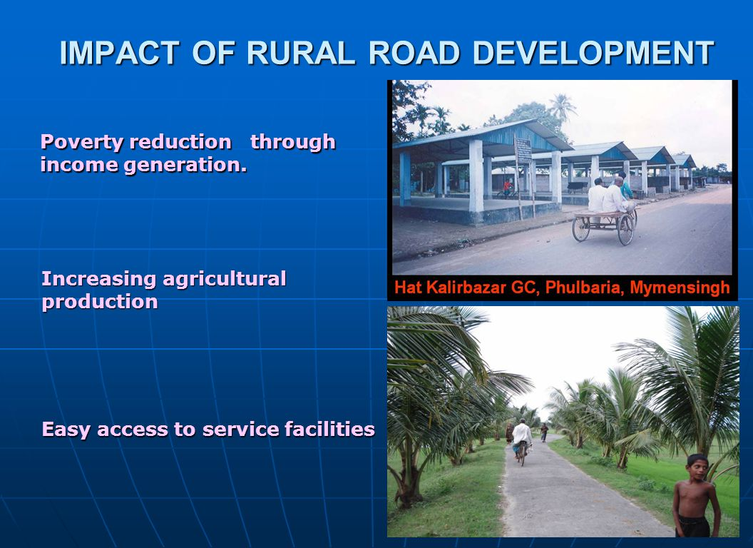 2929 IMPACT OF RURAL ROAD DEVELOPMENT IMPACT OF RURAL ROAD DEVELOPMENT Increasing agricultural production Easy access to service facilities Poverty re