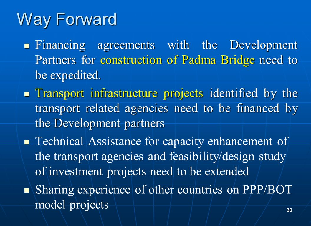3030 Way Forward Financing agreements with the Development Partners for construction of Padma Bridge need to be expedited. Financing agreements with t
