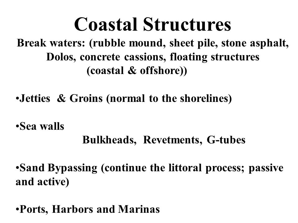 Coastal Structures Break waters: (rubble mound, sheet pile, stone asphalt, Dolos, concrete cassions, floating structures (coastal & offshore)) Jetties