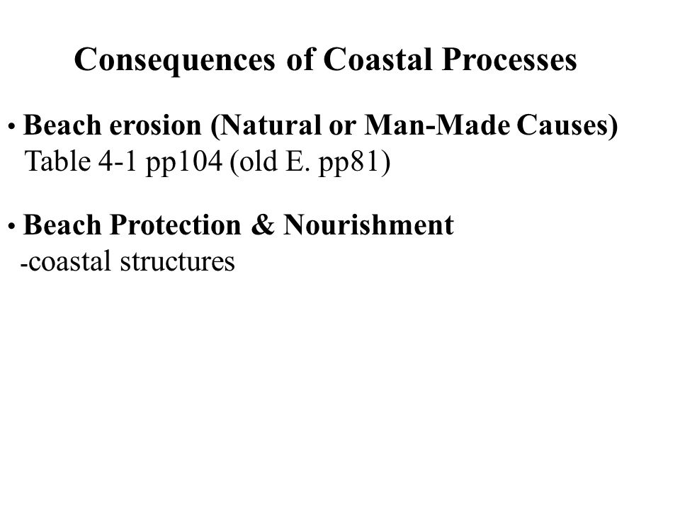 Consequences of Coastal Processes Beach erosion (Natural or Man-Made Causes) Table 4-1 pp104 (old E. pp81) Beach Protection & Nourishment - coastal st