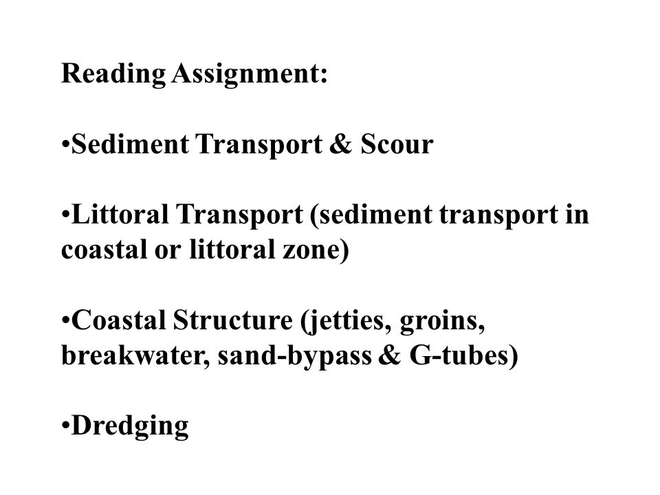 Reading Assignment: Sediment Transport & Scour Littoral Transport (sediment transport in coastal or littoral zone) Coastal Structure (jetties, groins,