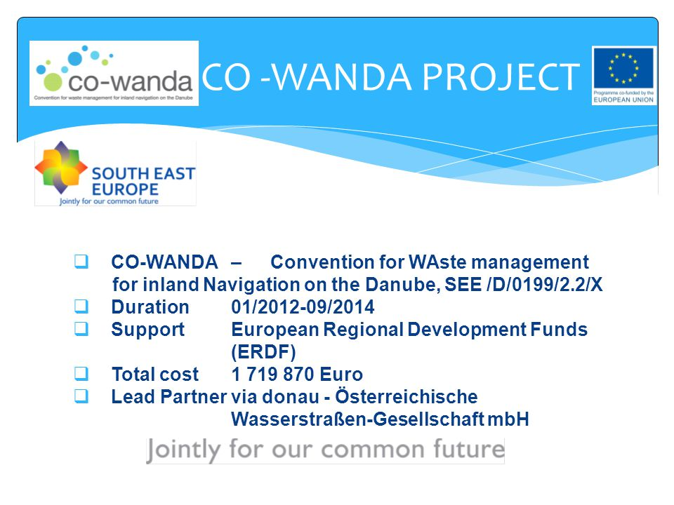 CO -WANDA PROJECT  CO-WANDA – Convention for WAste management for inland Navigation on the Danube, SEE /D/0199/2.2/X  Duration01/2012-09/2014  Supp