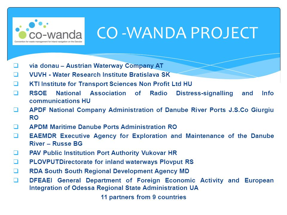  via donau – Austrian Waterway Company AT  VUVH - Water Research Institute Bratislava SK  KTI Institute for Transport Sciences Non Profit Ltd HU  RSOE National Association of Radio Distress-signalling and Info communications HU  APDF National Company Administration of Danube River Ports J.S.Co Giurgiu RO  APDM Maritime Danube Ports Administration RO  EAEMDR Executive Agency for Exploration and Maintenance of the Danube River – Russe BG  PAV Public Institution Port Authority Vukovar HR  PLOVPUTDirectorate for inland waterways Plovput RS  RDA South South Regional Development Agency MD  DFEAEI General Department of Foreign Economic Activity and European Integration of Odessa Regional State Administration UA 11 partners from 9 countries CO -WANDA PROJECT