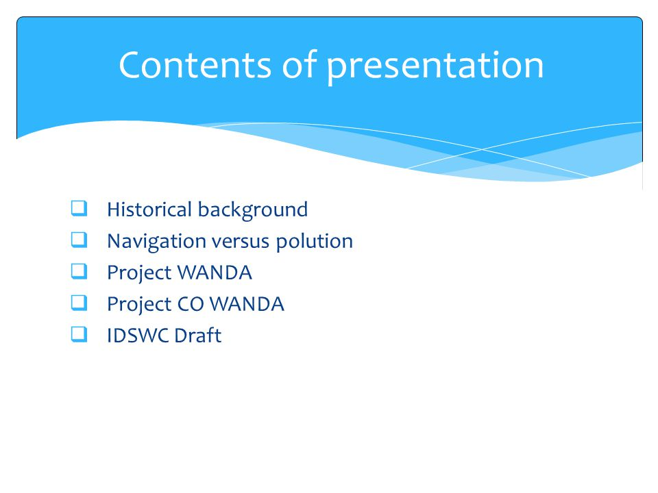  Historical background  Navigation versus polution  Project WANDA  Project CO WANDA  IDSWC Draft Contents of presentation