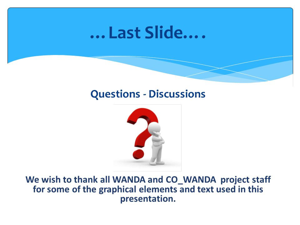 We wish to thank all WANDA and CO_WANDA project staff for some of the graphical elements and text used in this presentation. Questions - Discussions …