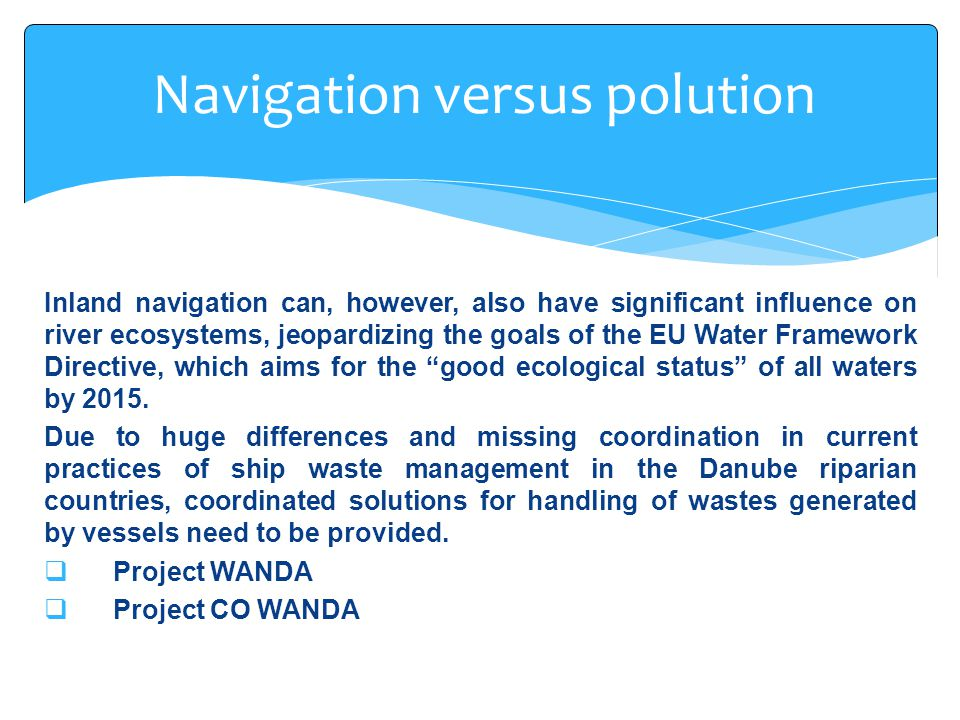 Inland navigation can, however, also have significant influence on river ecosystems, jeopardizing the goals of the EU Water Framework Directive, which aims for the good ecological status of all waters by 2015.