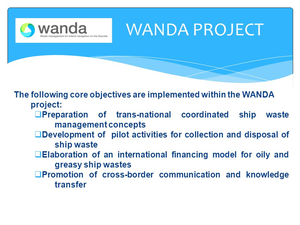 The following core objectives are implemented within the WANDA project:  Preparation of trans-national coordinated ship waste management concepts  Development of pilot activities for collection and disposal of ship waste  Elaboration of an international financing model for oily and greasy ship wastes  Promotion of cross-border communication and knowledge transfer WANDA PROJECT