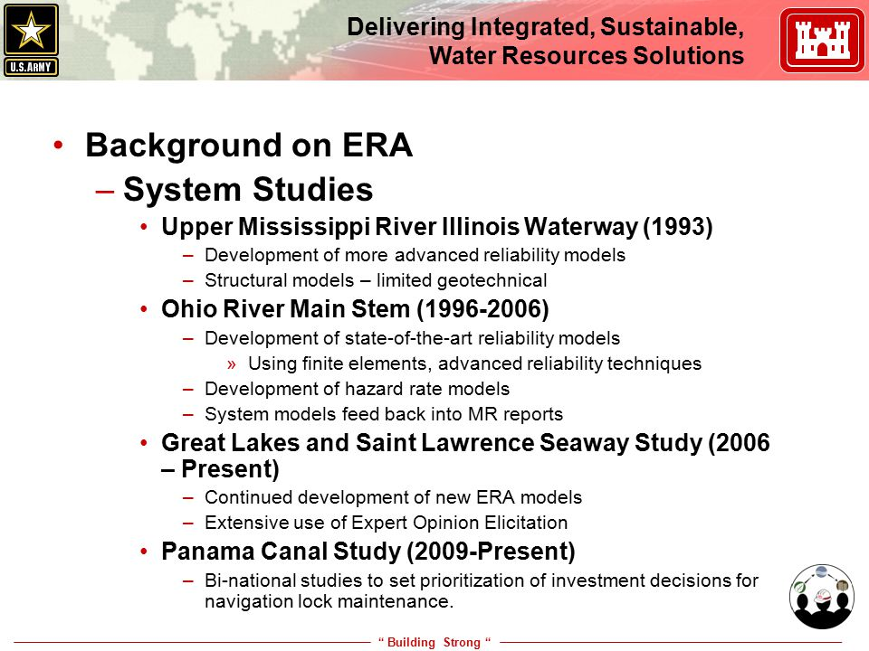 Building Strong Delivering Integrated, Sustainable, Water Resources Solutions Background on ERA –Interagency Performance Evaluation Task (IPET) Katrina – Operational Risk and Reliability (2005 – 2009) Examine risks the conditions of levees and flood walls prior to, after 1 June repairs, and 100-yr design levels –Estimation of reliability for over 135 reaches and 197 gates and transitions –Full risk and reliability analysis –152 hurricanes, 37 sub basins –Examine economic and loss of life