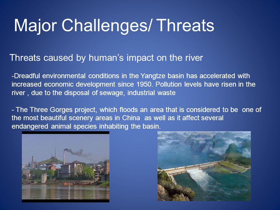 Major Challenges/ Threats Threats caused by human's impact on the river -Dreadful environmental conditions in the Yangtze basin has accelerated with increased economic development since 1950.