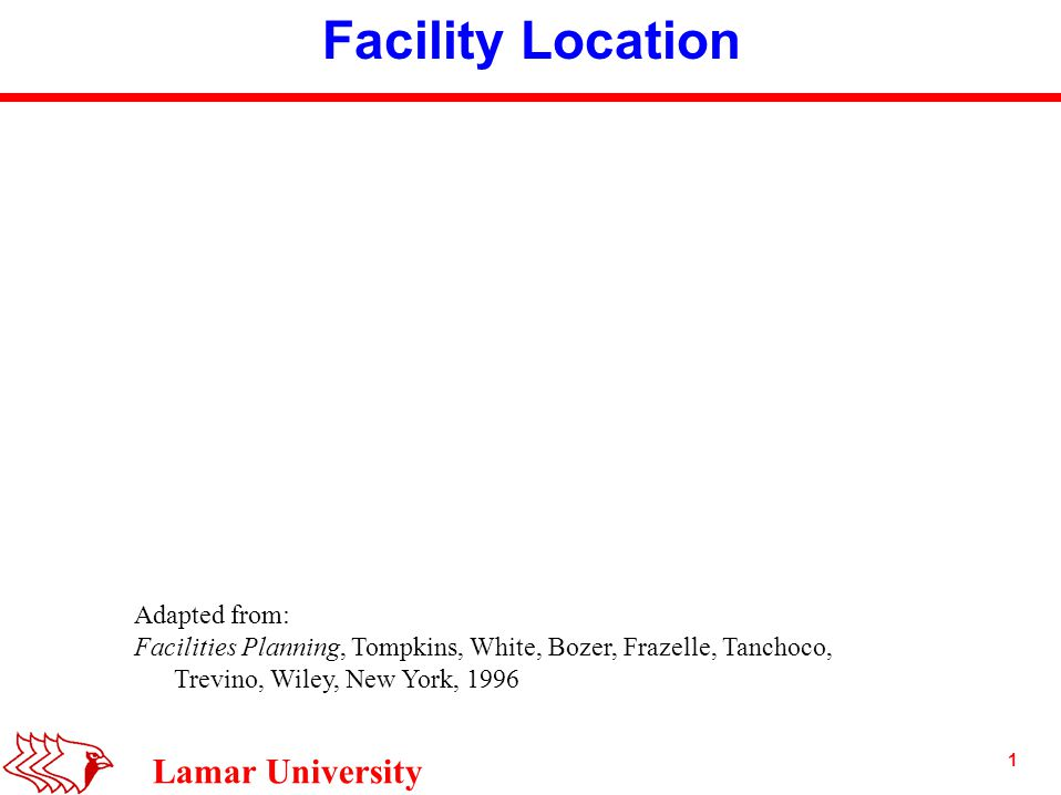 1 Lamar University Facility Location Adapted from: Facilities Planning, Tompkins, White, Bozer, Frazelle, Tanchoco, Trevino, Wiley, New York, 1996