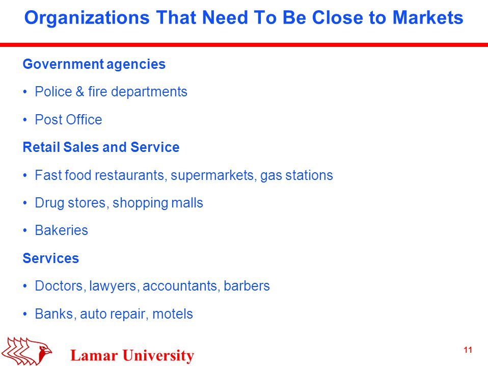 11 Lamar University Organizations That Need To Be Close to Markets Government agencies Police & fire departments Post Office Retail Sales and Service Fast food restaurants, supermarkets, gas stations Drug stores, shopping malls Bakeries Services Doctors, lawyers, accountants, barbers Banks, auto repair, motels
