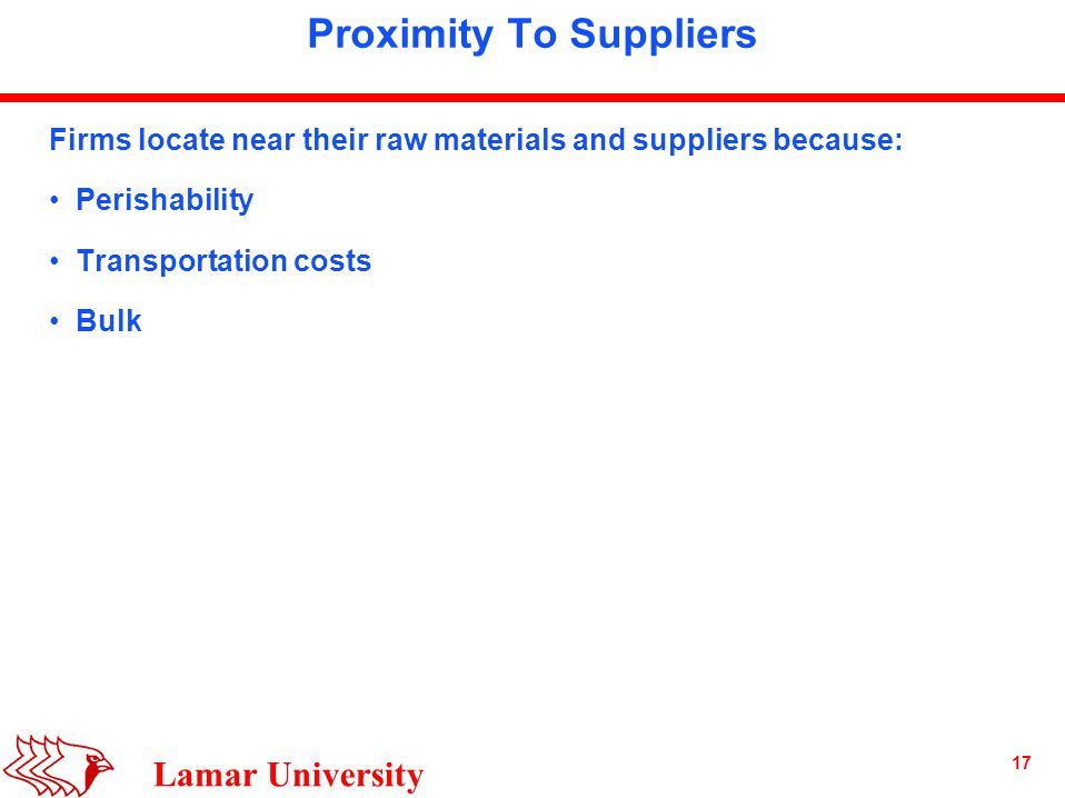 17 Lamar University Proximity To Suppliers Firms locate near their raw materials and suppliers because: Perishability Transportation costs Bulk