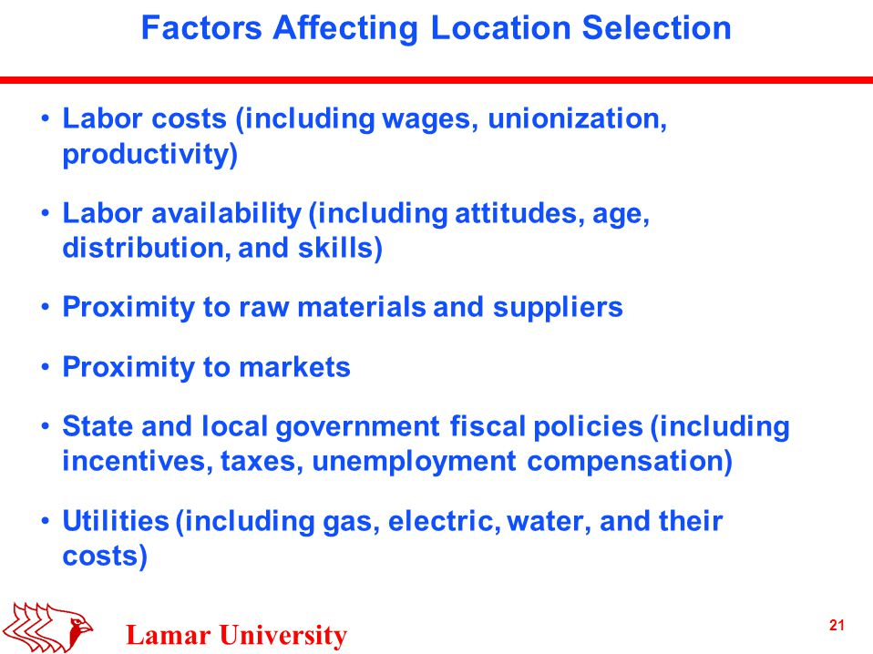21 Lamar University Factors Affecting Location Selection Labor costs (including wages, unionization, productivity) Labor availability (including attitudes, age, distribution, and skills) Proximity to raw materials and suppliers Proximity to markets State and local government fiscal policies (including incentives, taxes, unemployment compensation) Utilities (including gas, electric, water, and their costs)