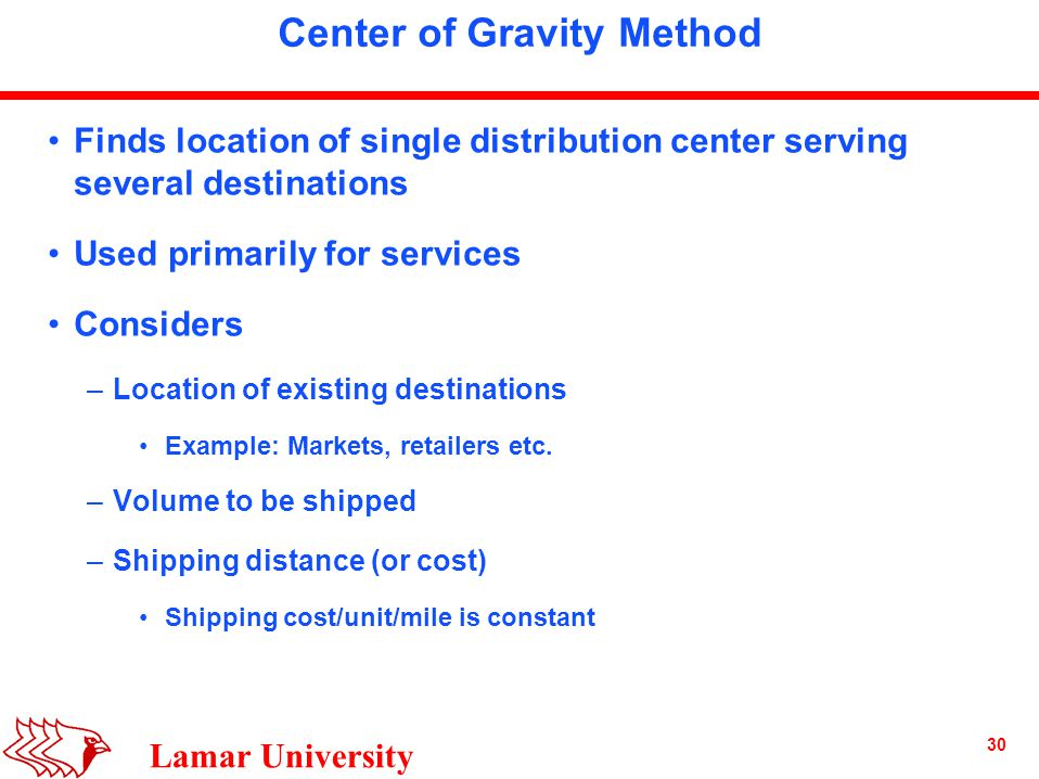 30 Lamar University Center of Gravity Method Finds location of single distribution center serving several destinations Used primarily for services Considers –Location of existing destinations Example: Markets, retailers etc.