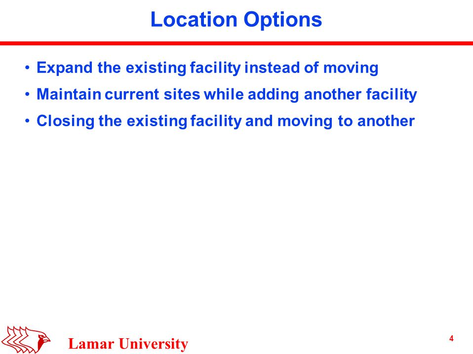 4 Lamar University Location Options Expand the existing facility instead of moving Maintain current sites while adding another facility Closing the existing facility and moving to another