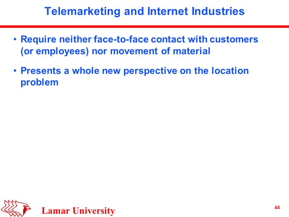 44 Lamar University Telemarketing and Internet Industries Require neither face-to-face contact with customers (or employees) nor movement of material Presents a whole new perspective on the location problem