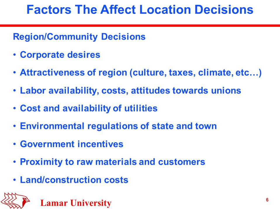 6 Lamar University Factors The Affect Location Decisions Region/Community Decisions Corporate desires Attractiveness of region (culture, taxes, climate, etc…) Labor availability, costs, attitudes towards unions Cost and availability of utilities Environmental regulations of state and town Government incentives Proximity to raw materials and customers Land/construction costs