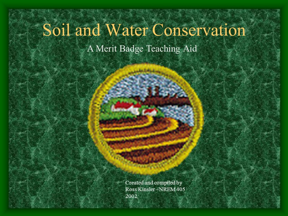 Soil and Water Conservation Created and compiled by Ross Kinsler –NREM 405 2002 A Merit Badge Teaching Aid