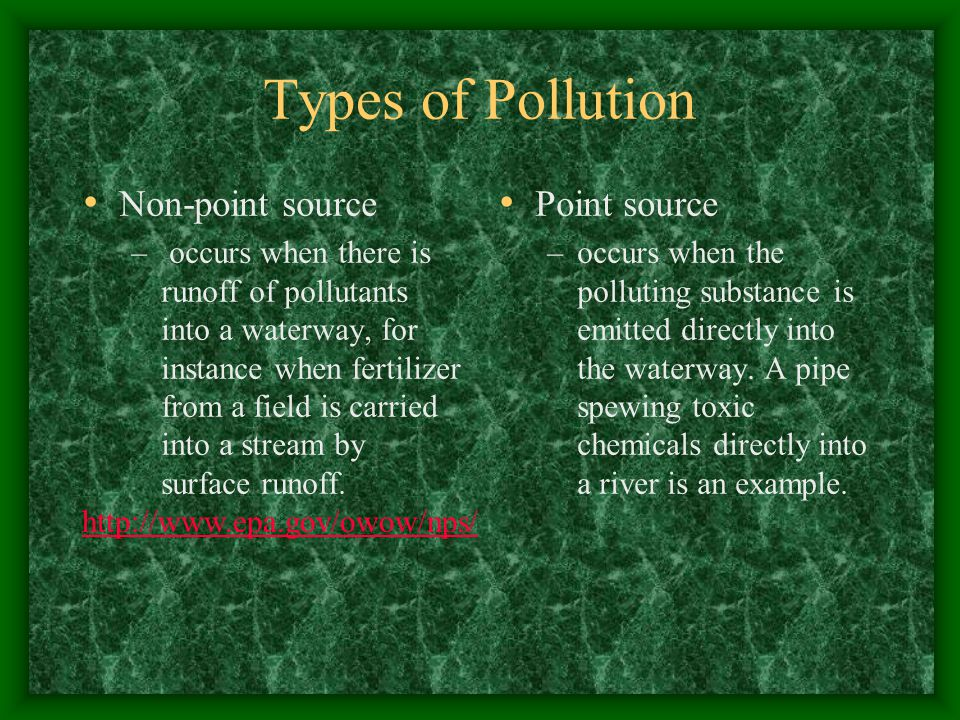 Types of Pollution Non-point source – occurs when there is runoff of pollutants into a waterway, for instance when fertilizer from a field is carried into a stream by surface runoff.