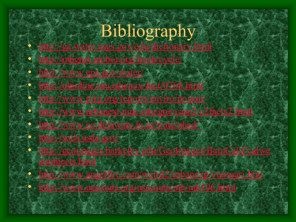 Bibliography http://ga.water.usgs.gov/edu/dictionary.html http://mbgnet.mobot.org/fresh/cycle/ http://www.epa.gov/water/ http://ohioline.osu.edu/aex-fact/0768.html http://www.pirg.org/reports/enviro/poison/ http://www.urbanext.uiuc.edu/gpe/case2/c2facts2.html http://www.co.delaware.in.us/watershed/ http://soils.usda.gov/ http://geoimages.berkeley.edu/GeoImages/BainCalif/calwe stsubjects.html http://geoimages.berkeley.edu/GeoImages/BainCalif/calwe stsubjects.html http://www.angelfire.com/weird2/urbanexp/vuosaari.htm http://www.usscouts.org/usscouts/mb/mb106.html