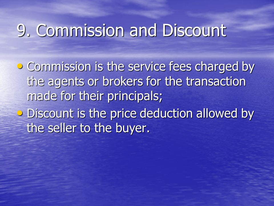 9. Commission and Discount Commission is the service fees charged by the agents or brokers for the transaction made for their principals; Commission i