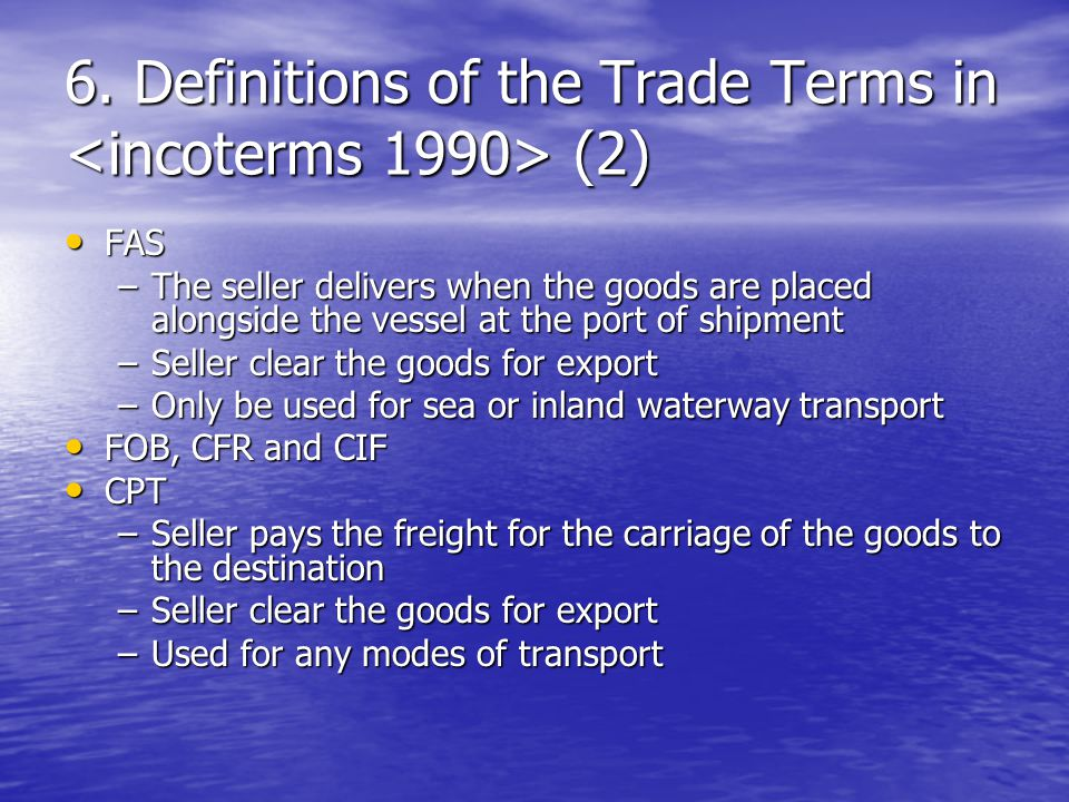 6. Definitions of the Trade Terms in (2) FAS FAS –The seller delivers when the goods are placed alongside the vessel at the port of shipment –Seller c