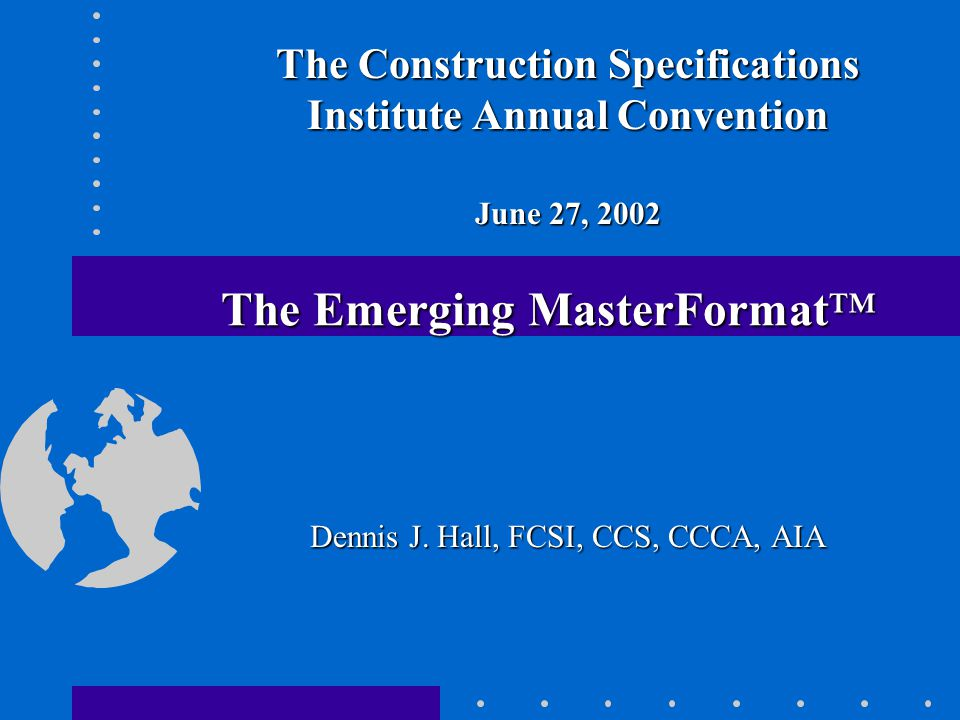 The Emerging MasterFormat™ The Construction Specifications Institute Annual Convention June 27, 2002 Dennis J.