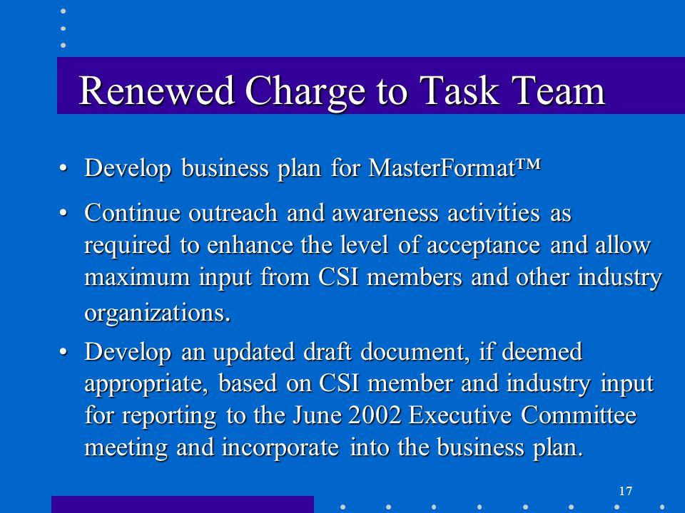 17 Renewed Charge to Task Team Develop business plan for MasterFormat™Develop business plan for MasterFormat™ Continue outreach and awareness activities as required to enhance the level of acceptance and allow maximum input from CSI members and other industry organizations.Continue outreach and awareness activities as required to enhance the level of acceptance and allow maximum input from CSI members and other industry organizations.