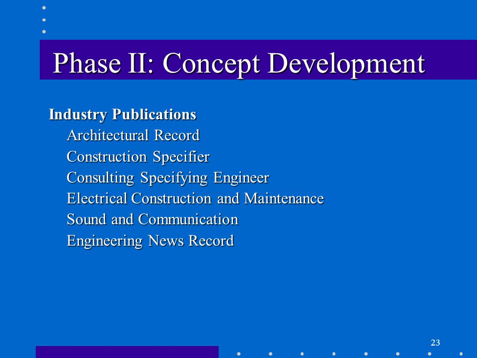 23 Phase II: Concept Development Industry Publications Architectural Record Construction Specifier Consulting Specifying Engineer Electrical Construction and Maintenance Sound and Communication Engineering News Record